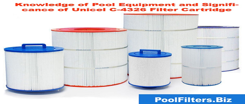 Knowledge of Pool Equipment and Significance of Unicel C 4326 Filter Cartridge