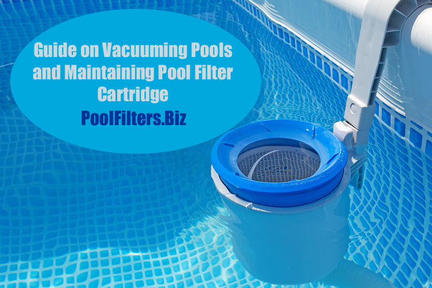 Guide on Vacuuming Pools and Maintaining Pool Filter Cartridge