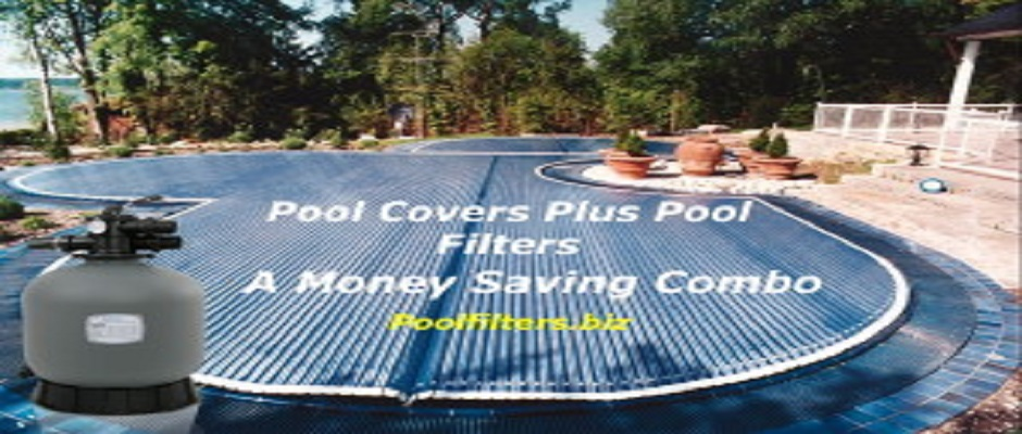 POOL COVERS PLUS POOL FILTERS A MONEY SAVING COMBO